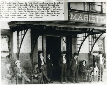 'Hotel Marietta, formerly the Continental, was located on the corner now occupied by the Deveny Building. It is presently the site of the Workingman's Store. In the Picture, Captain Doheny, John McCool, Unknown, John Cotter, Waitman H. Conaway, Albert T. Watson, r. Rudy, Charles McCray from Fairview, James Deveny's dog, Wirt Chenoweth, as identified by Mrs. Vernie Chenoweth, who presented the picture.'