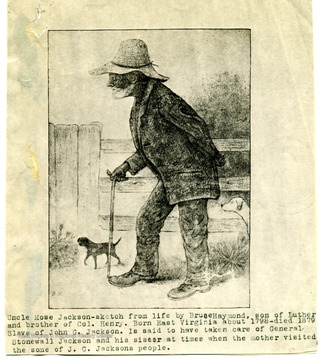 'Uncle Mose Jackson-sketch from life by Bruce Haymond, son of Luther and brother of Col. Henry, Born East Virginia about 1798-died 1879.  Slave of John G. Jackson is said to have taken care of General Stonewall Jackson and his sister at times when the mother visited the some of J. G. Jackson's people.'